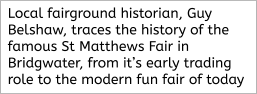 Local fairground historian, Guy Belshaw, traces the history of the famous St Matthews Fair in Bridgwater, from it's early trading role to the modern fun fair of today